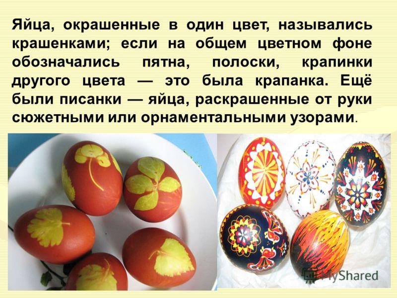Яйца, окрашенные в один цвет, назывались крашенками; если на общем цветном фоне обозначались пятна, полоски, крапинки другого цвета это была крапанка. Ещё были писанки яйца, раскрашенные от руки сюжетными или орнаментальными узорами.