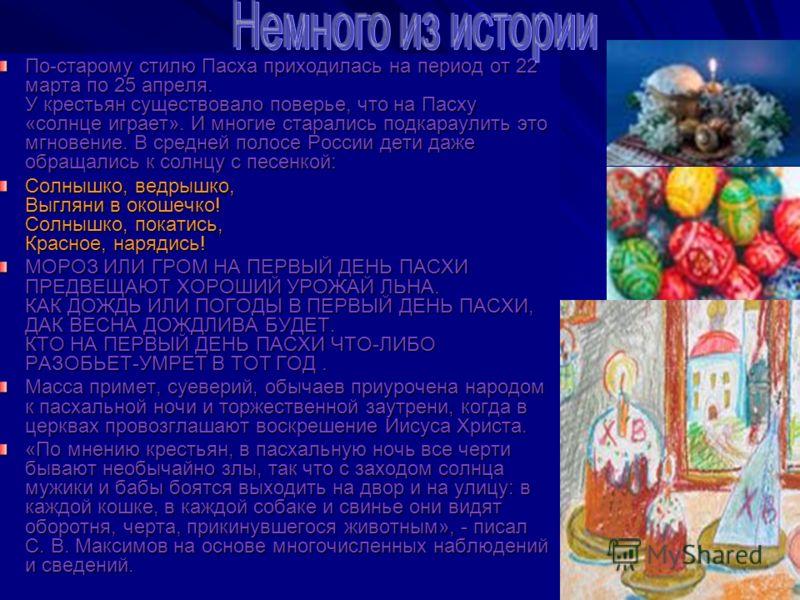 По-старому стилю Пасха приходилась на период от 22 марта по 25 апреля. У крестьян существовало поверье, что на Пасху «солнце играет». И многие старались подкараулить это мгновение. В средней полосе России дети даже обращались к солнцу с песенкой: Сол