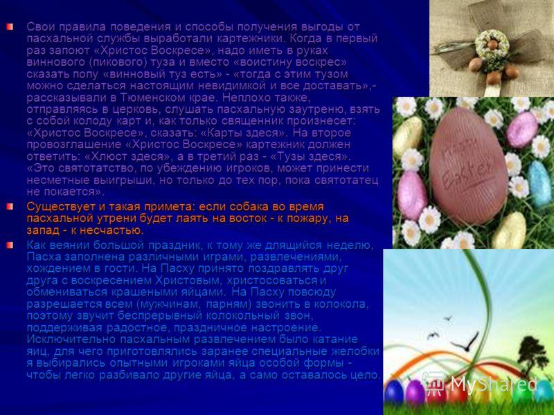 Свои правила поведения и способы получения выгоды от пасхальной службы выработали картежники. Когда в первый раз запоют «Христос Воскресе», надо иметь в руках виннового (пикового) туза и вместо «воистину воскрес» сказать попу «винновый туз есть» - «т