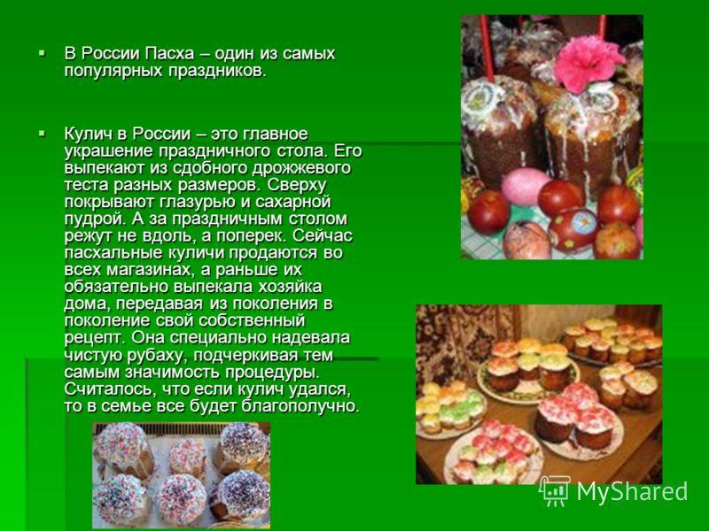 В России Пасха – один из самых популярных праздников. В России Пасха – один из самых популярных праздников. Кулич в России – это главное украшение праздничного стола. Его выпекают из сдобного дрожжевого теста разных размеров. Сверху покрывают глазурь
