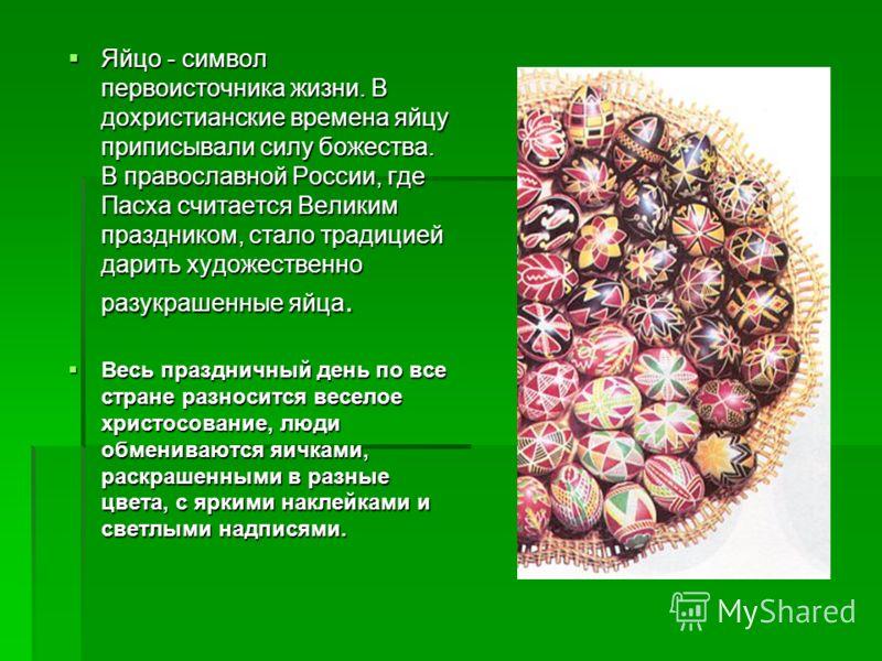 Яйцо - символ первоисточника жизни. В дохристианские времена яйцу приписывали силу божества. В православной России, где Пасха считается Великим праздником, стало традицией дарить художественно разукрашенные яйца. Яйцо - символ первоисточника жизни. В