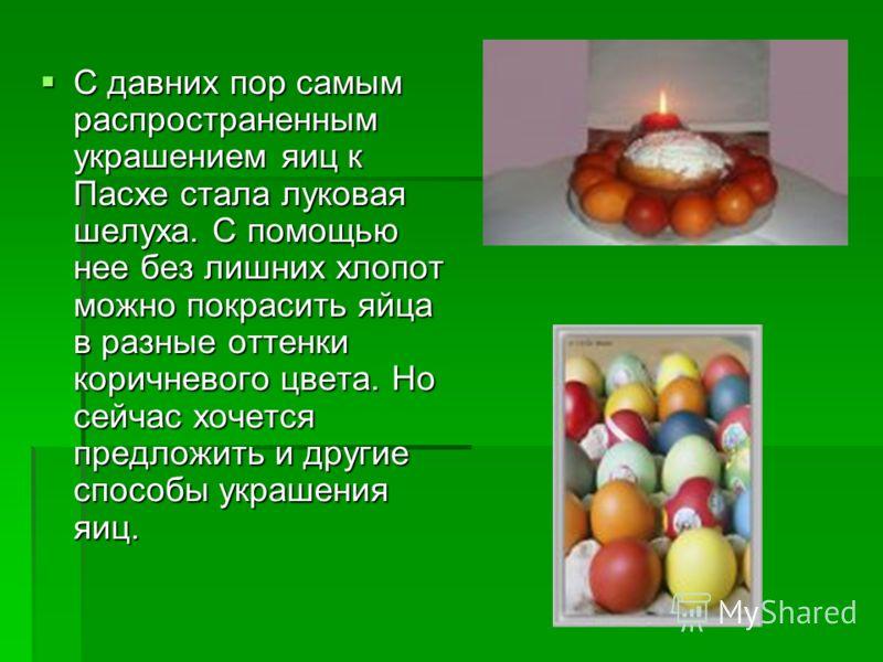 С давних пор самым распространенным украшением яиц к Пасхе стала луковая шелуха. С помощью нее без лишних хлопот можно покрасить яйца в разные оттенки коричневого цвета. Но сейчас хочется предложить и другие способы украшения яиц. С давних пор самым
