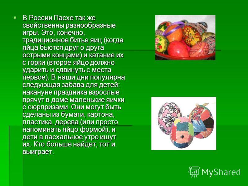 В России Пасхе так же свойственны разнообразные игры. Это, конечно, традиционное битье яиц (когда яйца бьются друг о друга острыми концами) и катание их с горки (второе яйцо должно ударить и сдвинуть с места первое). В наши дни популярна следующая за