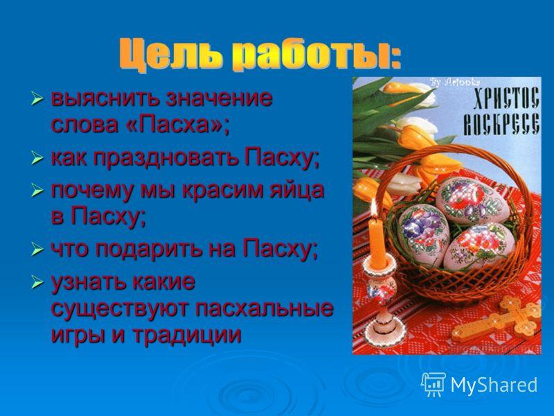 выяснить значение слова «Пасха»; выяснить значение слова «Пасха»; как праздновать Пасху; как праздновать Пасху; почему мы красим яйца в Пасху; почему мы красим яйца в Пасху; что подарить на Пасху; что подарить на Пасху; узнать какие существуют пасхал