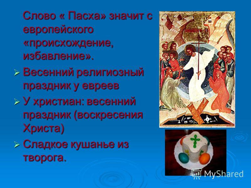 Слово « Пасха» значит с европейского «происхождение, избавление». Слово « Пасха» значит с европейского «происхождение, избавление». Весенний религиозный праздник у евреев Весенний религиозный праздник у евреев У христиан: весенний праздник (воскресен