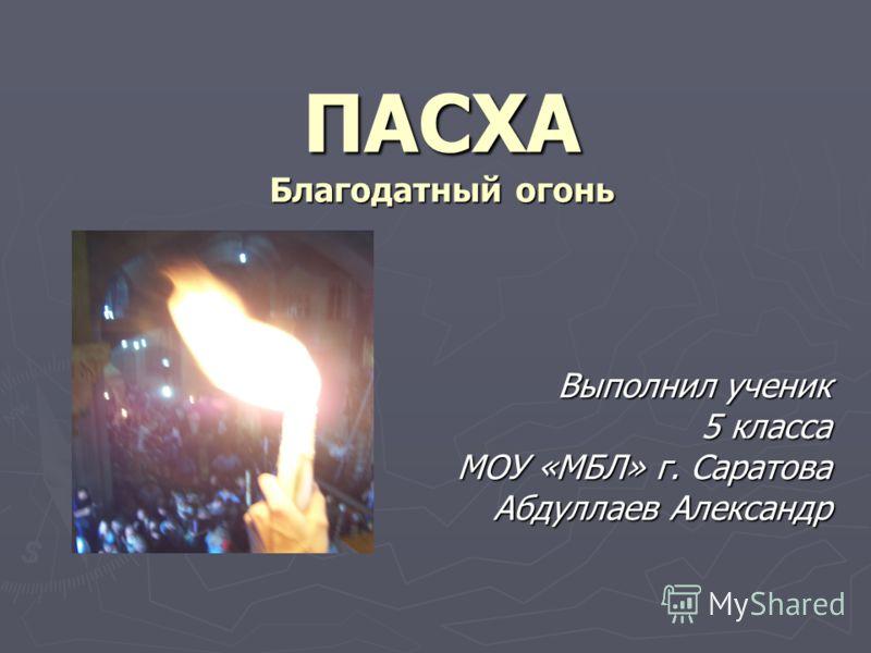 ПАСХА Благодатный огонь Выполнил ученик 5 класса 5 класса МОУ «МБЛ» г. Саратова Абдуллаев Александр