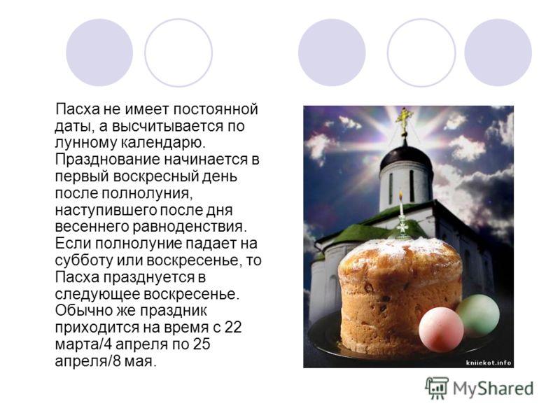 Пасха не имеет постоянной даты, а высчитывается по лунному календарю. Празднование начинается в первый воскресный день после полнолуния, наступившего после дня весеннего равноденствия. Если полнолуние падает на субботу или воскресенье, то Пасха празд