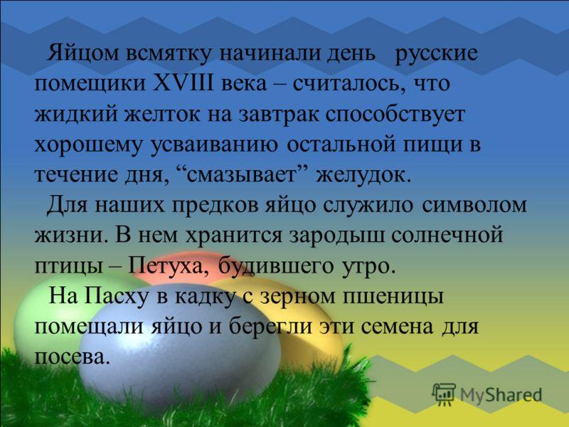 Яйцом всмятку начинали день русские помещики XVIII века – считалось, что жидкий желток на завтрак способствует хорошему усваиванию остальной пищи в течение дня, смазывает желудок. Для наших предков яйцо служило символом жизни. В нем хранится зародыш