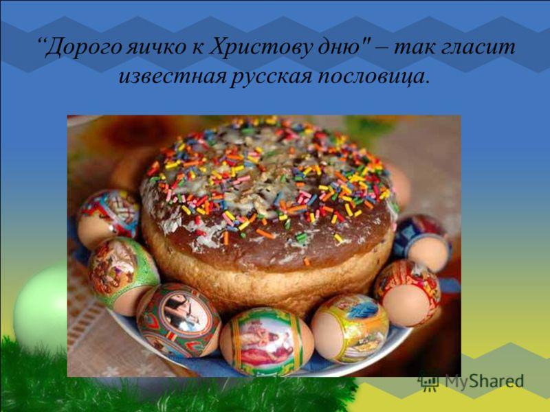 Дорого яичко к Христову дню – так гласит известная русская пословица.