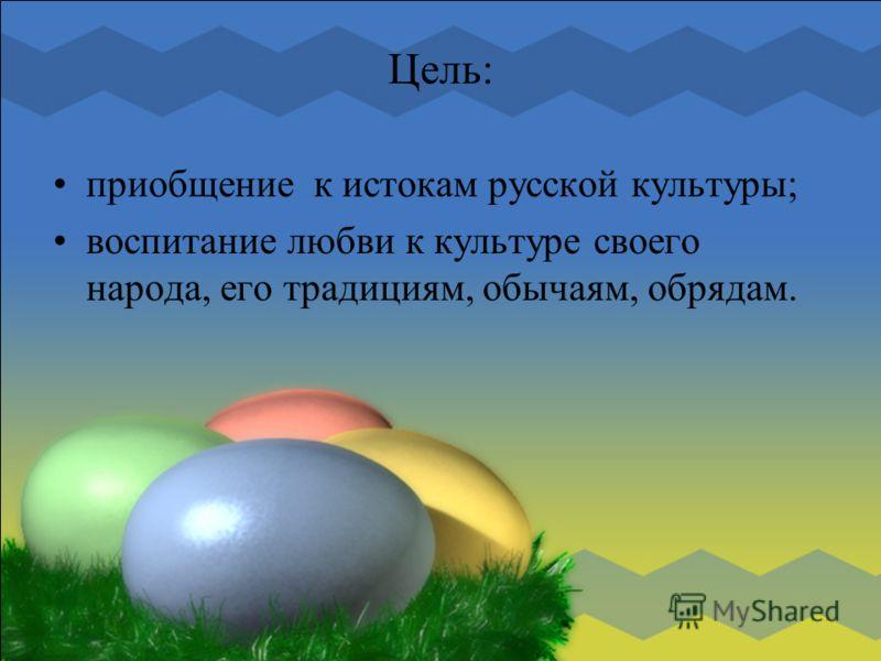 Цель: приобщение к истокам русской культуры; воспитание любви к культуре своего народа, его традициям, обычаям, обрядам.