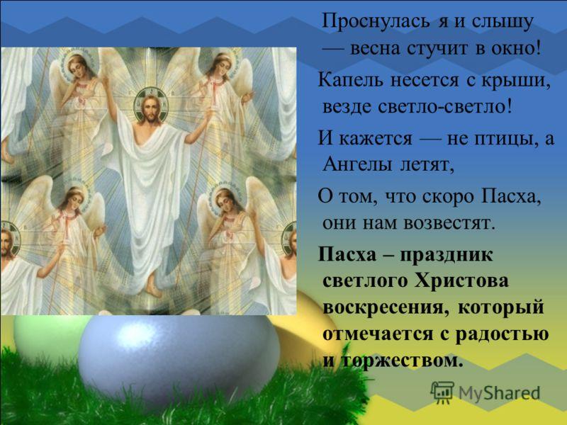 Проснулась я и слышу весна стучит в окно! Капель несется с крыши, везде светло-светло! И кажется не птицы, а Ангелы летят, О том, что скоро Пасха, они нам возвестят. Пасха – праздник светлого Христова воскресения, который отмечается с радостью и торж