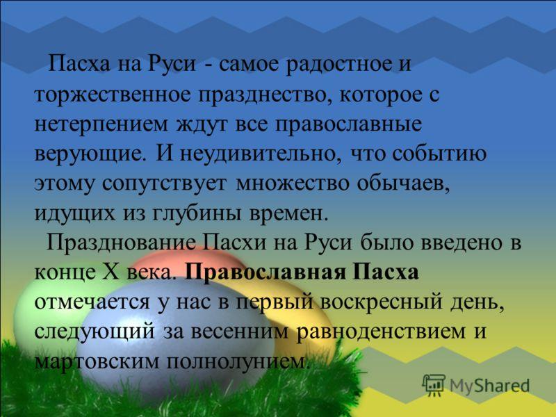 Пасха на Руси - самое радостное и торжественное празднество, которое с нетерпением ждут все православные верующие. И неудивительно, что событию этому сопутствует множество обычаев, идущих из глубины времен. Празднование Пасхи на Руси было введено в к