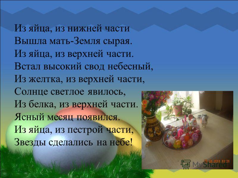 Из яйца, из нижней части Вышла мать-Земля сырая. Из яйца, из верхней части. Встал высокий свод небесный, Из желтка, из верхней части, Солнце светлое явилось, Из белка, из верхней части. Ясный месяц появился. Из яйца, из пестрой части, Звезды сделалис