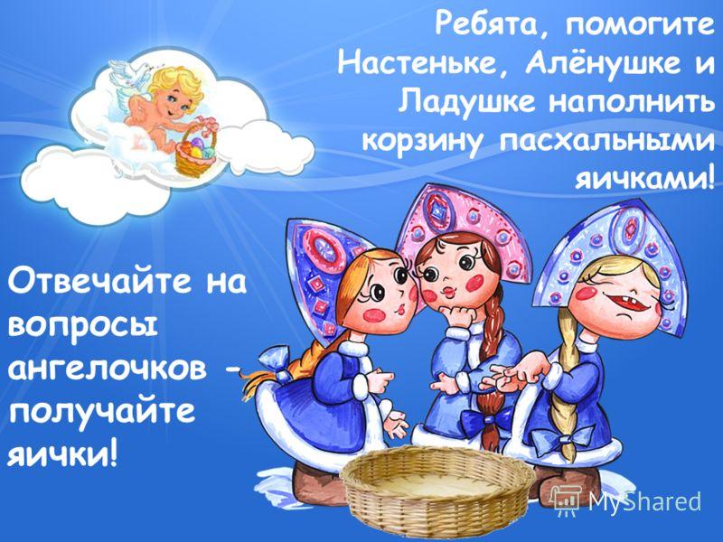 Ребята, помогите Настеньке, Алёнушке и Ладушке наполнить корзину пасхальными яичками! Отвечайте на вопросы ангелочков - получайте яички!