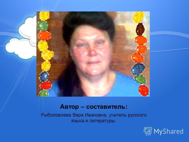 Автор – составитель: Рыболовлева Вера Ивановна, учитель русского языка и литературы.