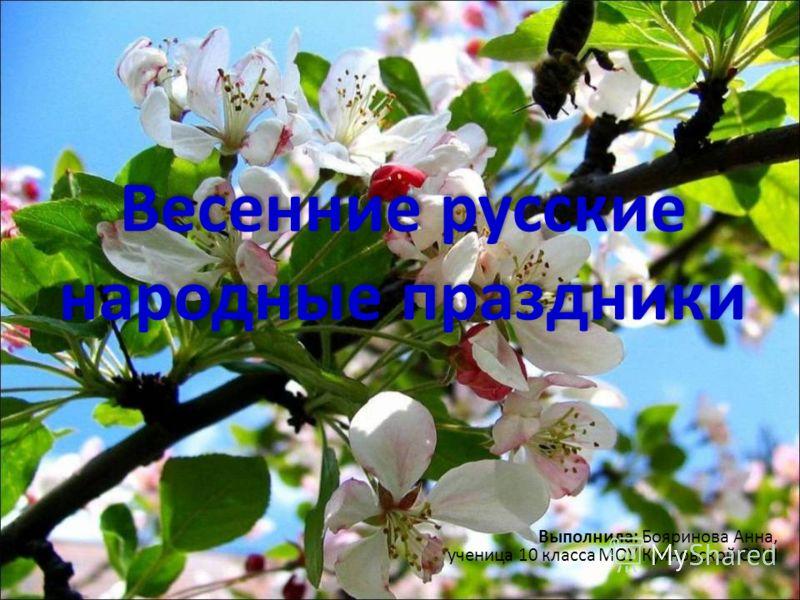 Весенние русские народные праздники Выполнила: Бояринова Анна, ученица 10 класса МОУ Куяновской СОШ