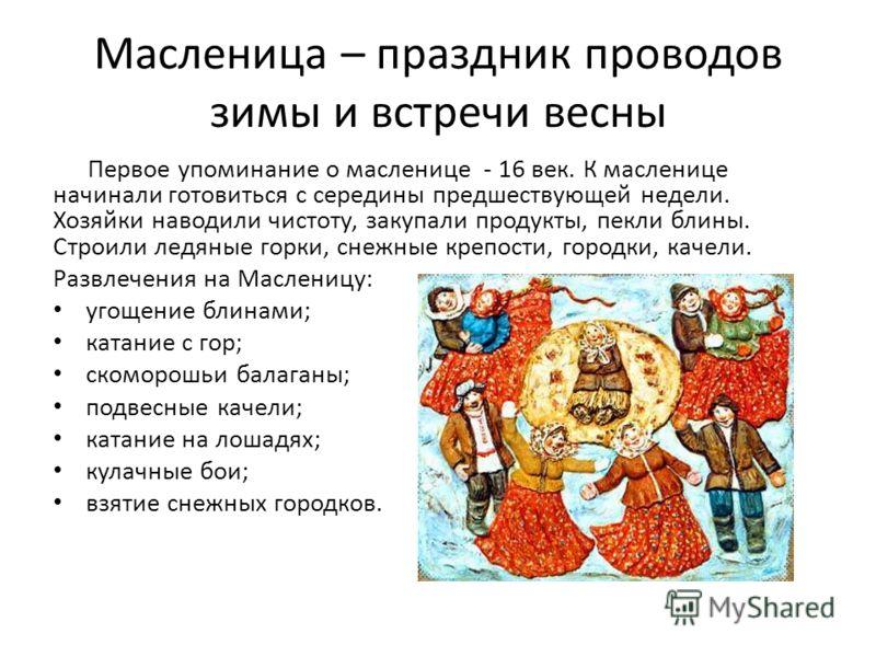Масленица – праздник проводов зимы и встречи весны Первое упоминание о масленице - 16 век. К масленице начинали готовиться с середины предшествующей недели. Хозяйки наводили чистоту, закупали продукты, пекли блины. Строили ледяные горки, снежные креп