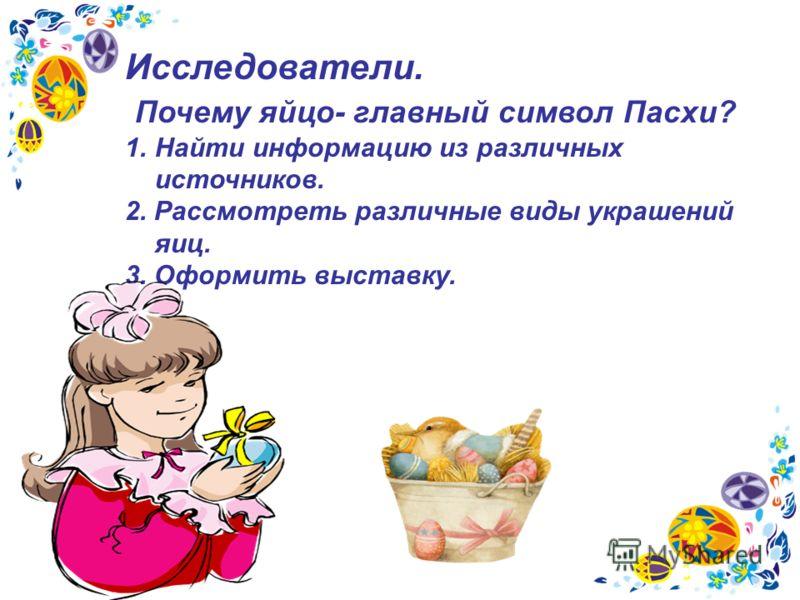 Исследователи. Почему яйцо- главный символ Пасхи? 1.Найти информацию из различных источников. 2. Рассмотреть различные виды украшений яиц. 3. Оформить выставку.
