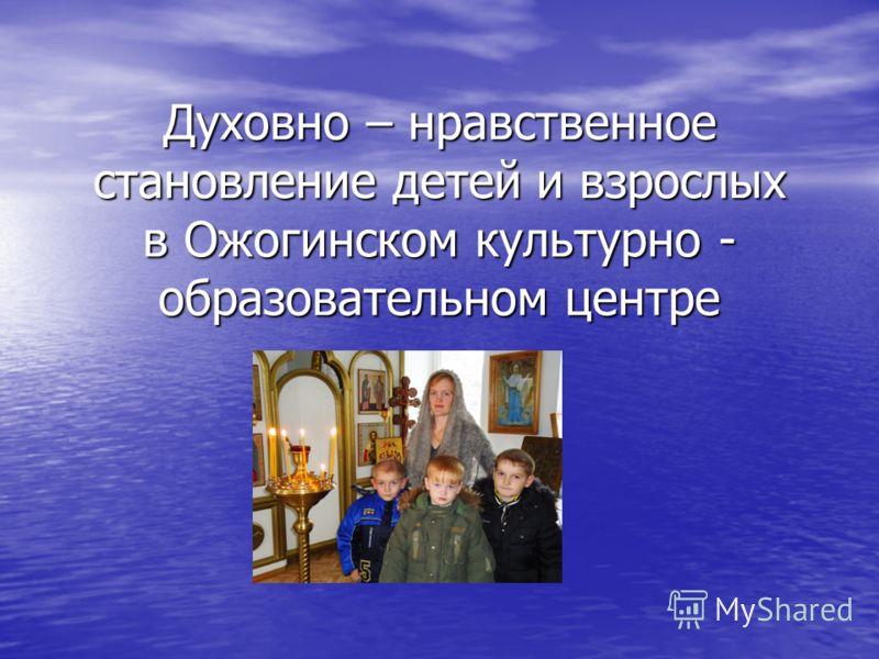 Духовно – нравственное становление детей и взрослых в Ожогинском культурно - образовательном центре