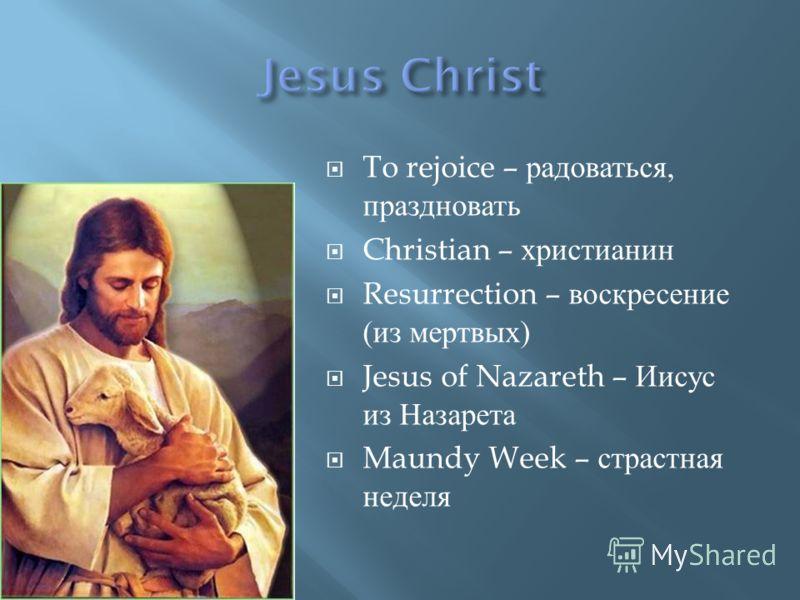 To rejoice – радоваться, праздновать Christian – христианин Resurrection – воскресение ( из мертвых ) Jesus of Nazareth – Иисус из Назарета Maundy Week – страстная неделя