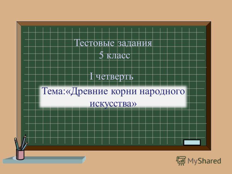 Тестовые задания 5 класс Тема:«Древние корни народного искусства» I четверть