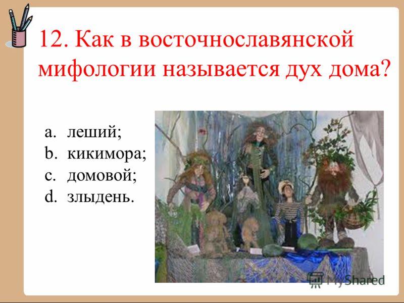 12. Как в восточнославянской мифологии называется дух дома? a.леший; b.кикимора; c.домовой; d.злыдень.