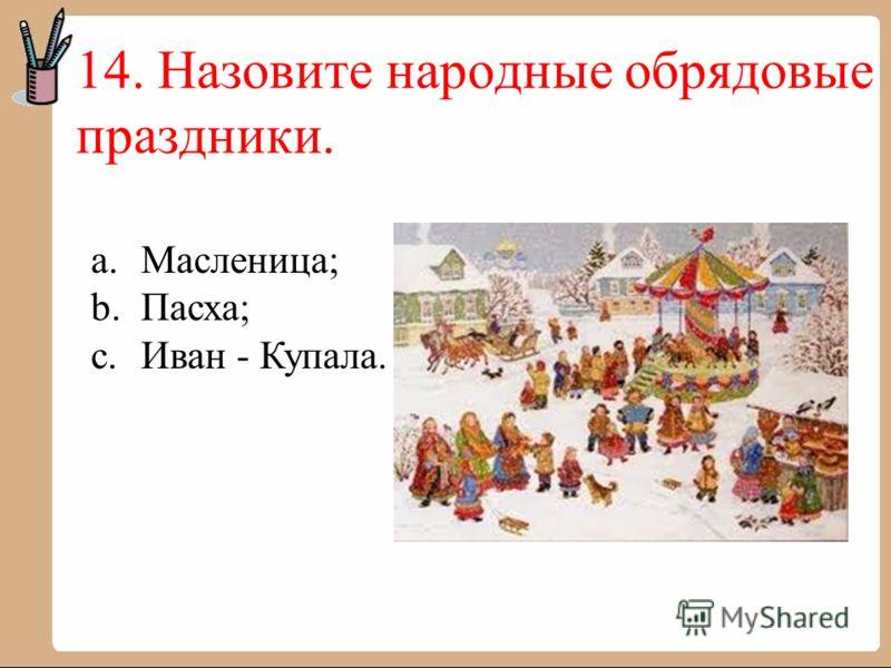 14. Назовите народные обрядовые праздники. a.Масленица; b.Пасха; c.Иван - Купала.