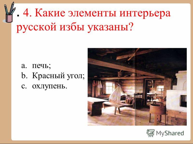 . 4. Какие элементы интерьера русской избы указаны? a.печь; b.Красный угол; c.охлупень.