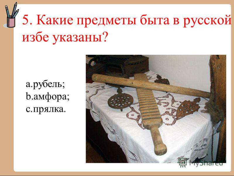 5. Какие предметы быта в русской избе указаны? a.рубель; b.амфора; c.прялка.