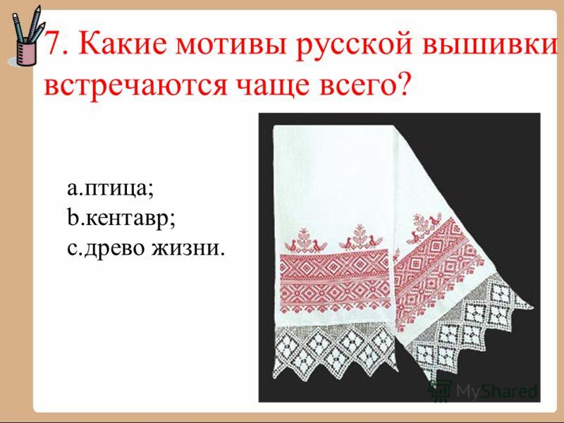 7. Какие мотивы русской вышивки встречаются чаще всего? a.птица; b.кентавр; c.древо жизни.
