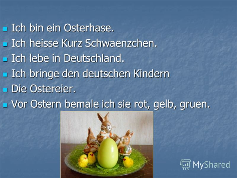 Ich bin ein Osterhase. Ich bin ein Osterhase. Ich heisse Kurz Schwaenzchen. Ich heisse Kurz Schwaenzchen. Ich lebe in Deutschland. Ich lebe in Deutschland. Ich bringe den deutschen Kindern Ich bringe den deutschen Kindern Die Ostereier. Die Ostereier