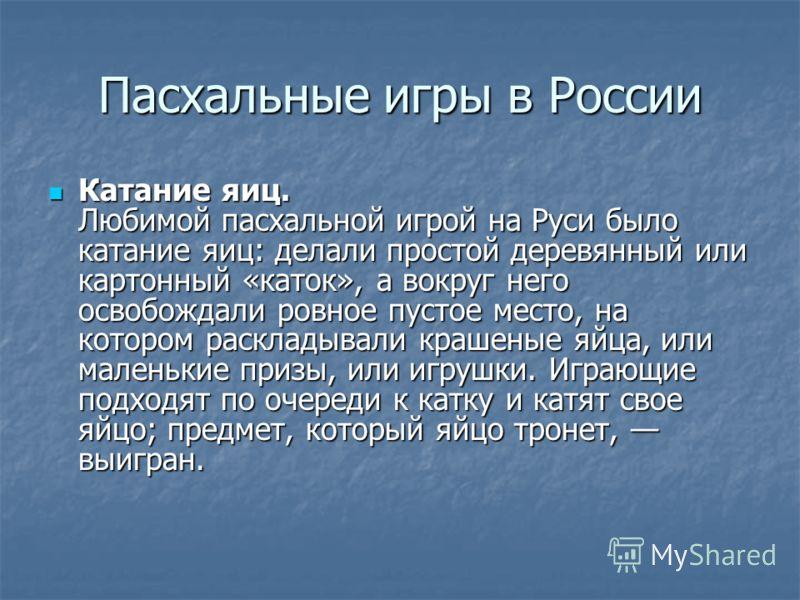 Пасхальные игры в России Катание яиц. Любимой пасхальной игрой на Руси было катание яиц: делали простой деревянный или картонный «каток», а вокруг него освобождали ровное пустое место, на котором раскладывали крашеные яйца, или маленькие призы, или и
