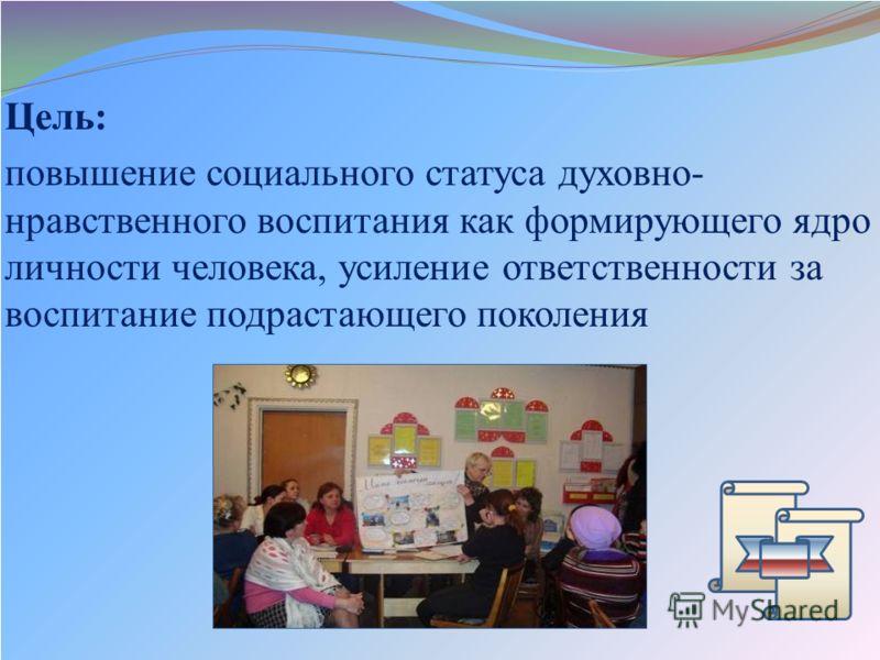 Цель: повышение социального статуса духовно- нравственного воспитания как формирующего ядро личности человека, усиление ответственности за воспитание подрастающего поколения