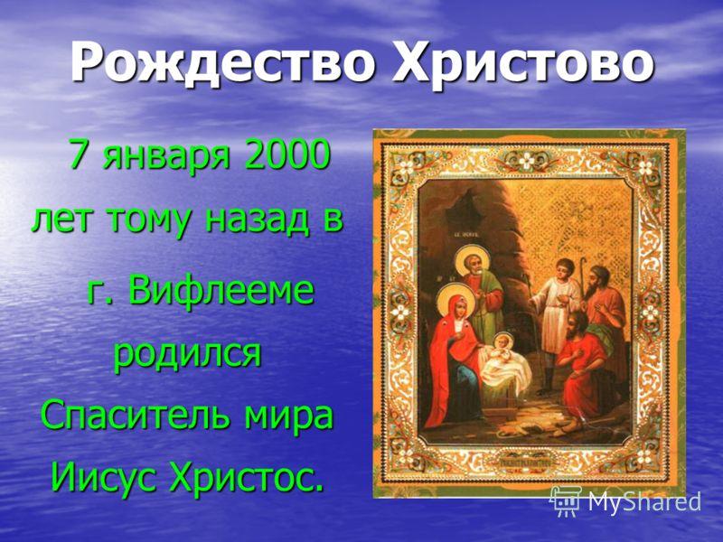 Рождество Христово 7 января 2000 лет тому назад в 7 января 2000 лет тому назад в г. Вифлееме родился Спаситель мира Иисус Христос. г. Вифлееме родился Спаситель мира Иисус Христос.