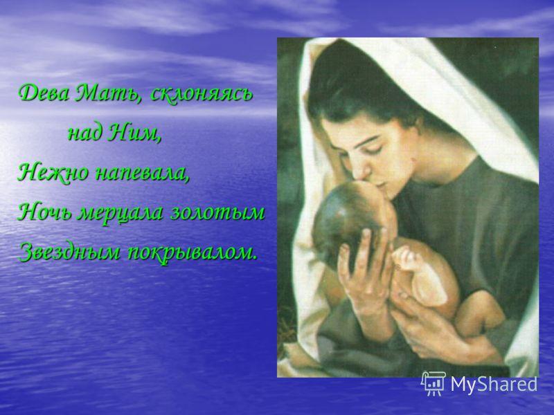 Дева Мать, склоняясь над Ним, над Ним, Нежно напевала, Ночь мерцала золотым Звездным покрывалом.