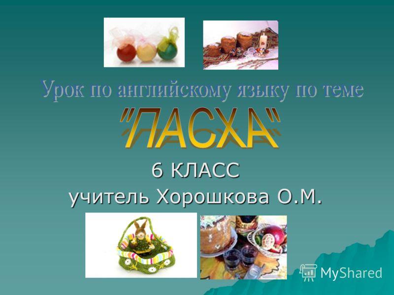 6 КЛАСС учитель Хорошкова О.М.