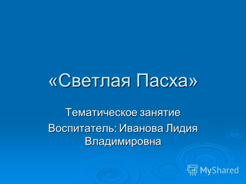 «Светлая Пасха» Тематическое занятие Воспитатель: Иванова Лидия Владимировна