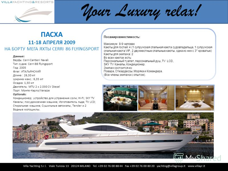 Villa Yachting S.r.l. Viale Tunisia 13 20124 MILANO Tel. +39 02 76 00 88 44 Fax +39 02 76 00 80 20 yachting@villagroup.it www.villayr.it Your Luxury relax! Данные: Верфь: Cerri Cantieri Navali Тип судна: Cerri 86 flyingsport Год: 2005 Флаг: ИТАЛЬЯНСК
