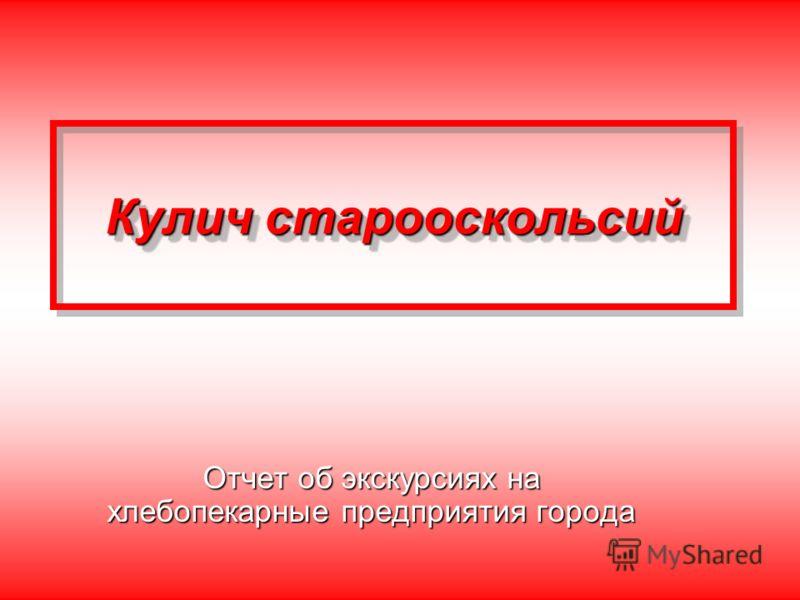 Кулич старооскольсий Отчет об экскурсиях на хлебопекарные предприятия города
