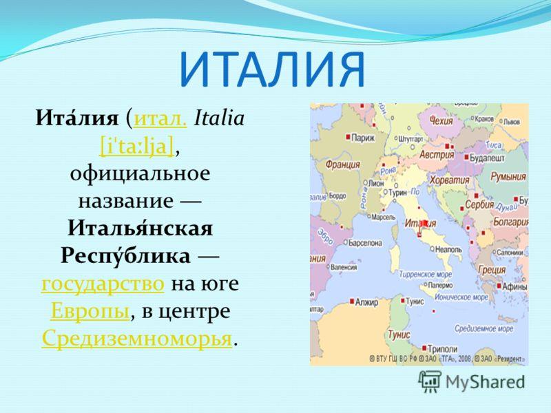 ИТАЛИЯ Ита́лия (итал. Italia [i ˈ ta ː lja], официальное название Италья́нская Респу́блика государство на юге Европы, в центре Средиземноморья.итал. [i ˈ ta ː lja] государство Европы Средиземноморья