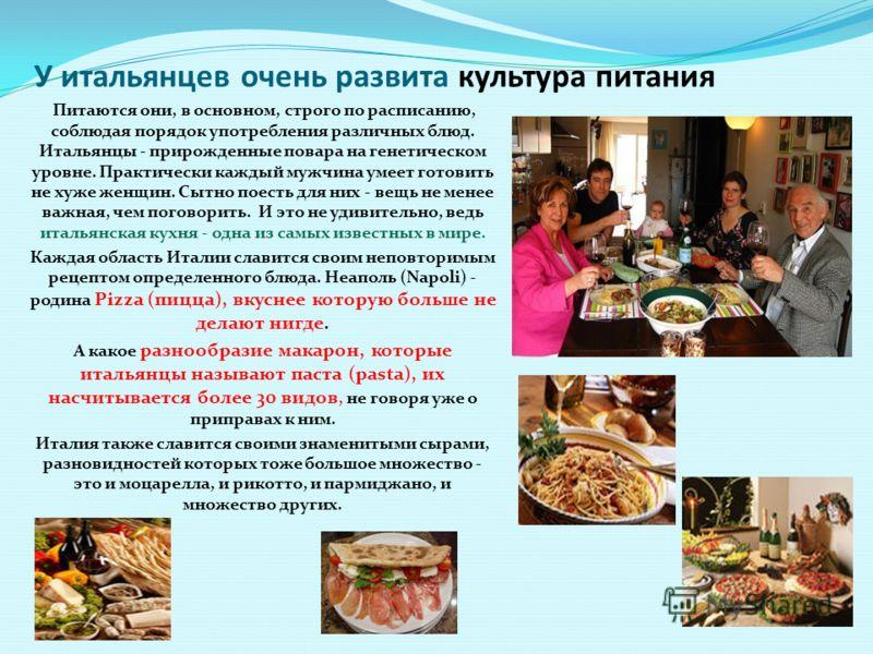 У итальянцев очень развита культура питания Питаются они, в основном, строго по расписанию, соблюдая порядок употребления различных блюд. Итальянцы - прирожденные повара на генетическом уровне. Практически каждый мужчина умеет готовить не хуже женщин