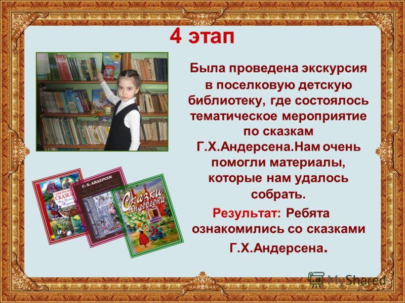 4 этап Была проведена экскурсия в поселковую детскую библиотеку, где состоялось тематическое мероприятие по сказкам Г.Х.Андерсена.Нам очень помогли материалы, которые нам удалось собрать. Результат: Ребята ознакомились со сказками Г.Х.Андерсена.