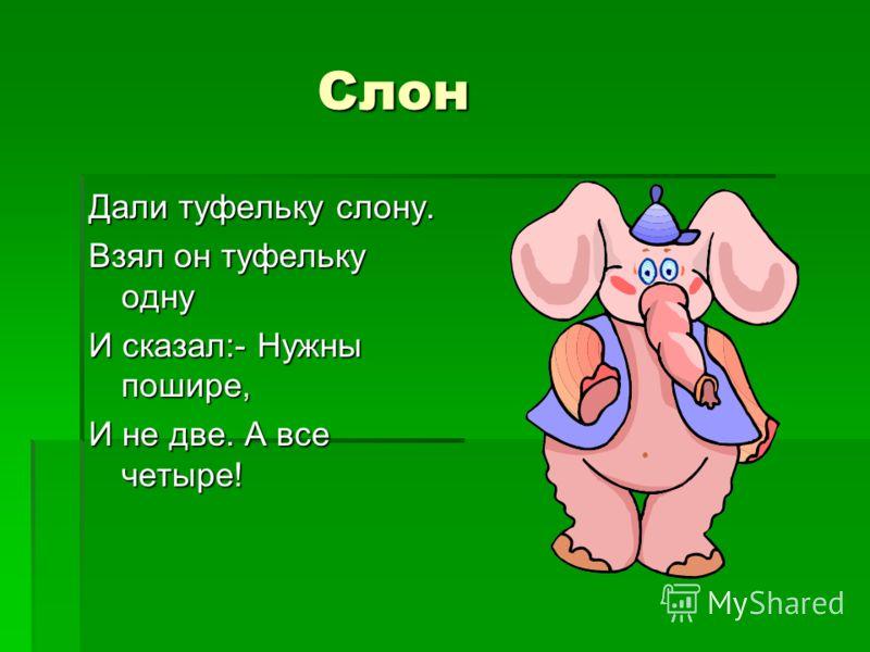Слон Слон Дали туфельку слону. Взял он туфельку одну И сказал:- Нужны пошире, И не две. А все четыре!