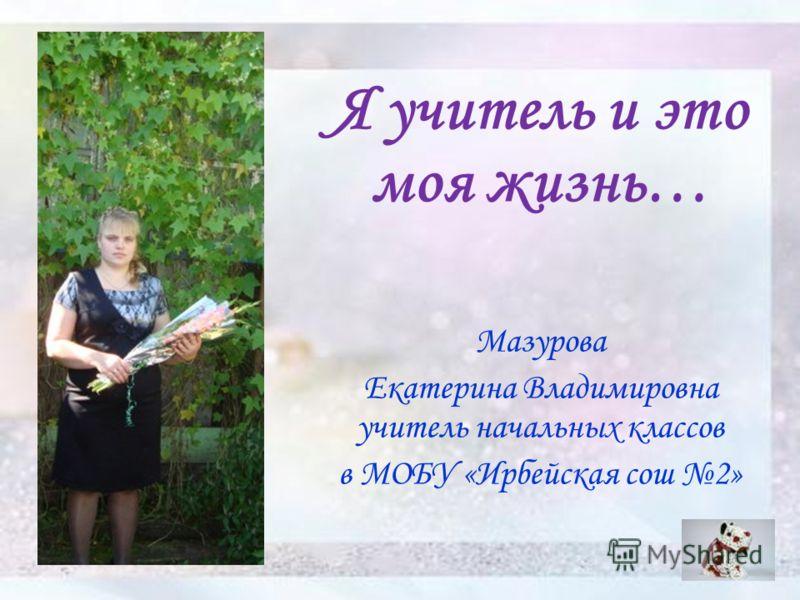 Я учитель и это моя жизнь… Мазурова Екатерина Владимировна учитель начальных классов в МОБУ «Ирбейская сош 2»