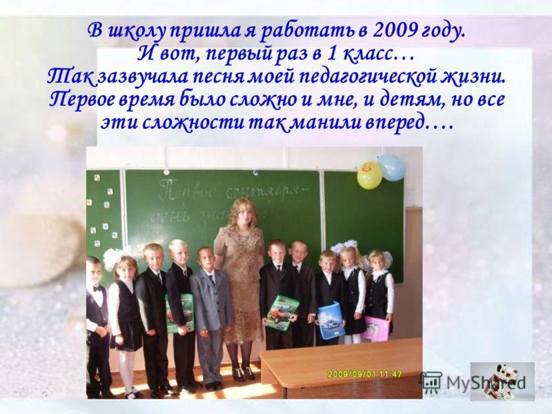В школу пришла я работать в 2009 году. И вот, первый раз в 1 класс… Так зазвучала песня моей педагогической жизни. Первое время было сложно и мне, и детям, но все эти сложности так манили вперед….