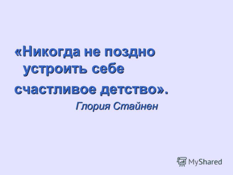 «Никогда не поздно устроить себе счастливое детство». Глория Стайнен