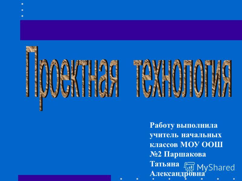 Работу выполнила учитель начальных классов МОУ ООШ 2 Паршакова Татьяна Александровна