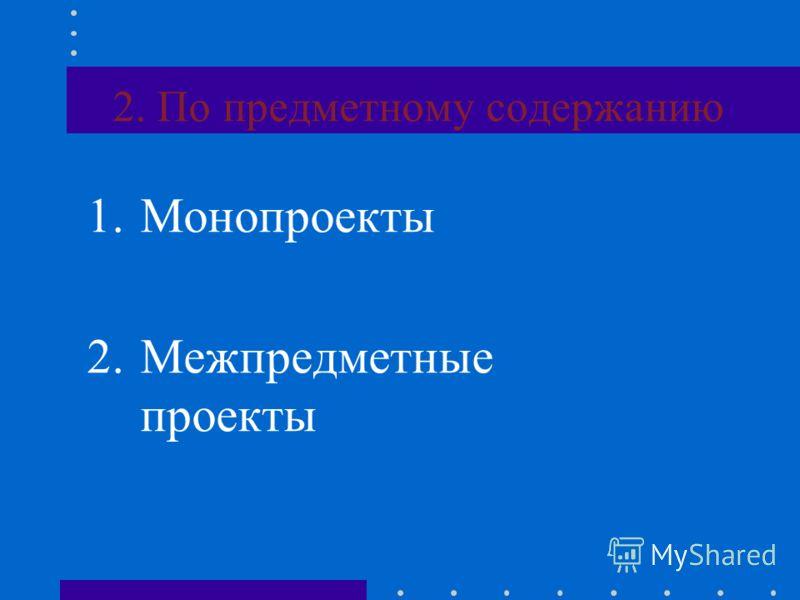 2. По предметному содержанию 1.Монопроекты 2.Межпредметные проекты