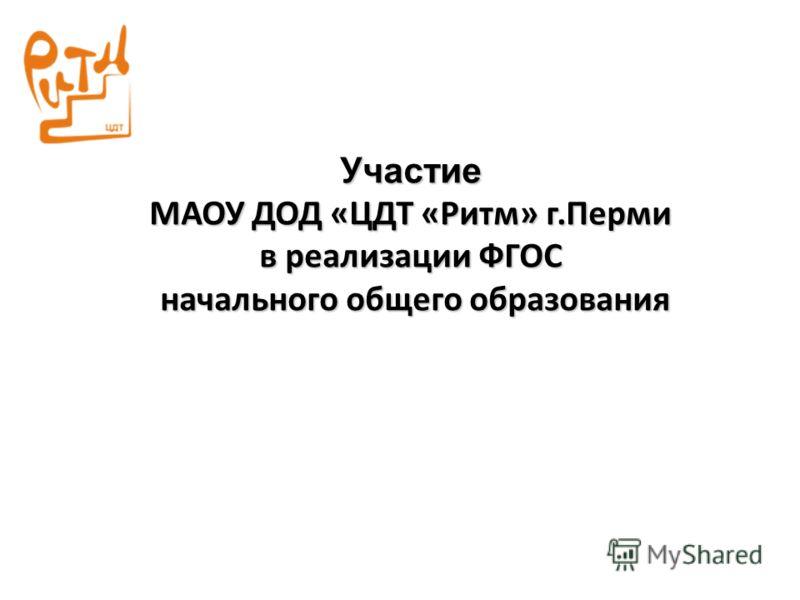 Участие МАОУ ДОД «ЦДТ «Ритм» г.Перми в реализации ФГОС начального общего образования