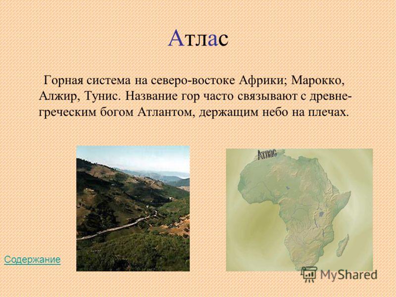 Атлас Горная система на северо-востоке Африки; Марокко, Алжир, Тунис. Название гор часто связывают с древне- греческим богом Атлантом, держащим небо на плечах. Содержание